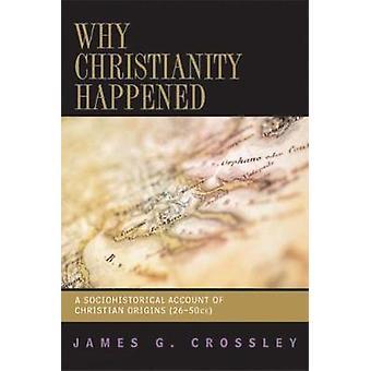 Pourquoi le christianisme est arrivé un compte socio-historique de Christian Origins 2650 EC par Crossley & G. James