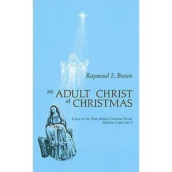 Adult Christ at Christmas Essays on the Three Biblical Christmas Stories  Matthew 2 and Luke 2 by Brown & Raymond Edward