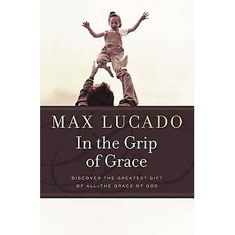 In the Grip of Grace   Your Father Always Caught You. He Still Does. by Max Lucado