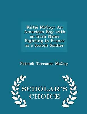Kiltie McCoy An American Boy with an Irish Name Fighting in France as a Scotch Soldier  Scholars Choice Edition by McCoy & Patrick Terrance