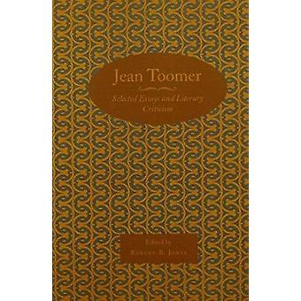 Jean Toomer - Selected Essays and Literary Criticism by Robert B Jones