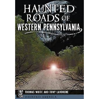 Haunted Roads of Western Pennsylvania by Thomas White - Tony Lavorgne
