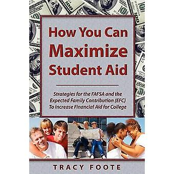 How You Can Maximize Student Aid Strategies for the Fafsa and the Expected Family Contribution Efc to Increase Financial Aid for College by Foote & Tracy A.