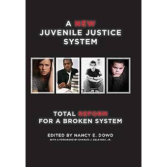 A New Juvenile Justice System Total Reform for a Broken System by Dowd & Nancy E.
