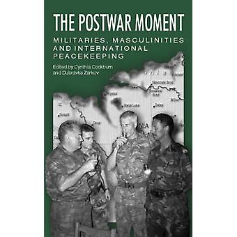 The Postwar Moment Militaries Masculinities and International Peacekeeping by Cockburn & Cynthia