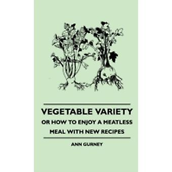 Vegetable Variety  Or How To Enjoy A Meatless Meal With New Recipes by Gurney & Ann