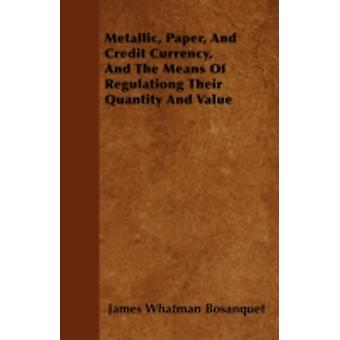 Metallic Paper And Credit Currency And The Means Of Regulationg Their Quantity And Value by Bosanquet & James Whatman