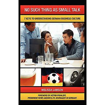 No Such Thing as Small Talk 7 Keys to Understanding German Business Culture by Lamson & Melissa