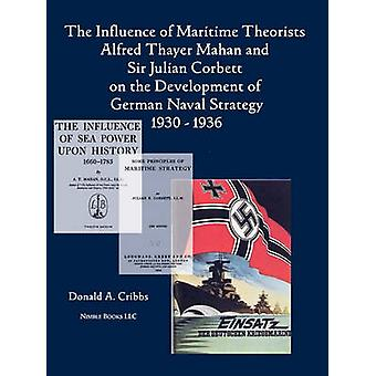The Influence of Maritime Theorists Alfred Thayer Mahan and Sir Julian Corbett on the Development of German Naval Strategy 19301936 by Cribbs & Donald