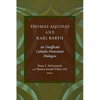 Thomas Aquinas and Karl Barth An Unofficial CatholicProtestant Dialogue by McCormack & Bruce L