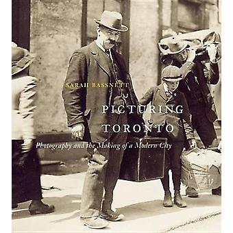 Picturing Toronto - Photography and the Making of a Modern City by Sar