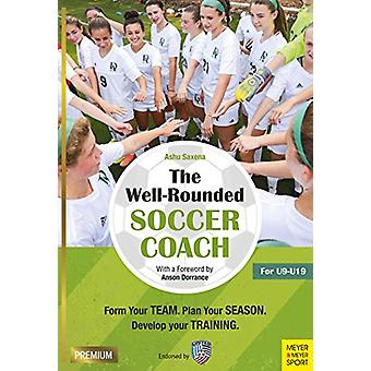 The Well-Rounded Soccer Coach - Form Your Team. Plan Your Season. Deve