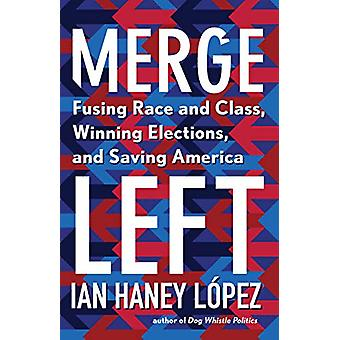Merge Left - Fusing Race and Class - Winning Elections - and Saving Am