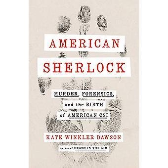 American Sherlock - Murder - Forensics - and the Birth of American CSI