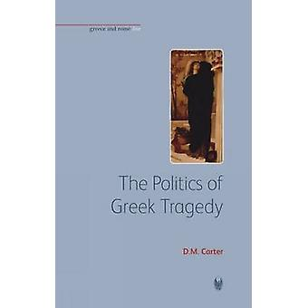 The Politics of Greek Tragedy by D M Carter