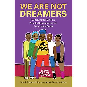 We Are Not Dreamers by Edited by Leisy J Abrego & Edited by Genevieve Negron Gonzales
