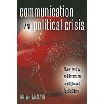 Communication and Political Crisis  Media Politics and Governance in a Globalized Public Sphere by Brian McNair