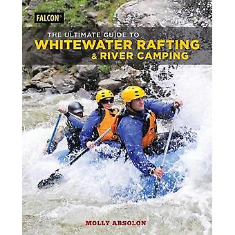 The Ultimate Guide to Whitewater Rafting and River Camping by Molly A
