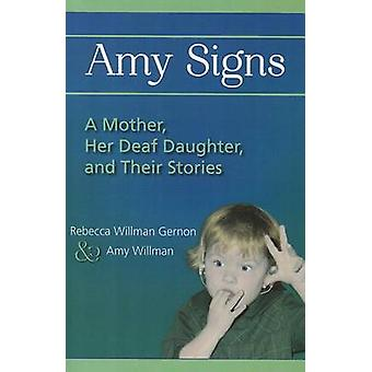 Amy Signs - A Mother - Her Deaf Daughter - and Their Stories by Rebecc