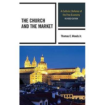 The Church and the Market A Catholic Defense of the Free Economy by Woods & Thomas E. Jr.