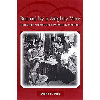 Bound By a Mighty Vow Sisterhood and Womens Fraternities 18701920 by Turk & Diana B.