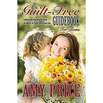 The GuiltFree Guidebook for Moms Releasing the Deathgrip on Guilt to Fully Embrace Joy by Price & Amy