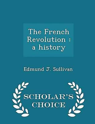 The French Revolution  a history  Scholars Choice Edition by Sullivan & Edmund J.