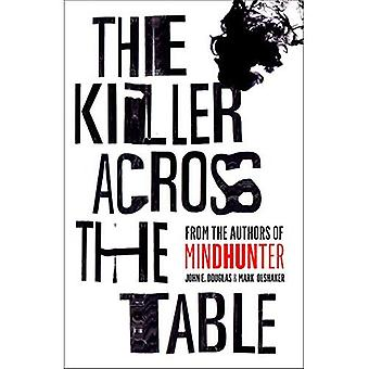 Killer Across the Table: Unlocking the Secrets of Serial Killers and Predators with the FBI's Original Mindhunter