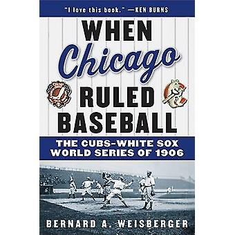 When Chicago Ruled Baseball - The Cubs-White Sox World Series of 1906