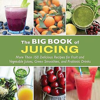 The Big Book of Juicing - More Than 150 Delicious Recipes for Fruit &