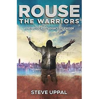 Rouse the Warriors - A prophetic call to advance the Kingdom by Steve