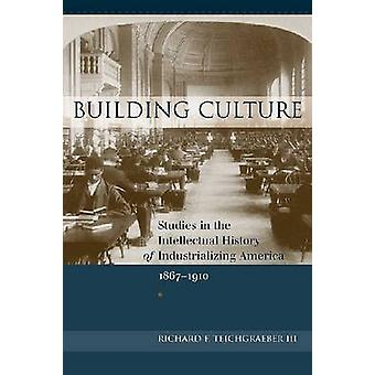 Building Culture  Studies in the Intellectual History of Industrializing America 18671910 by Richard F Teichgraeber III