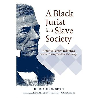 A Black Jurist in a Slave Society  Antonio Pereira Reboucas and the Trials of Brazilian Citizenship by Keila Grinberg & Other Kristin M McGuire