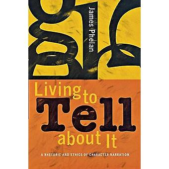 Living to Tell about It A Rhetoric and Ethics of Character Narration de James Phelan
