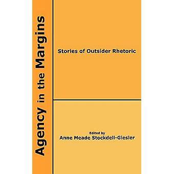 Agency in the Margins Stories of Outsider Rhetoric by StockdellGiesler & Anne Meade