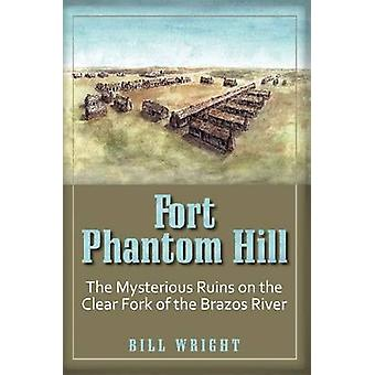 Fort Phantom Hill The Mysterious Ruins on the Clear Fork of the Brazos River by Wright & Bill