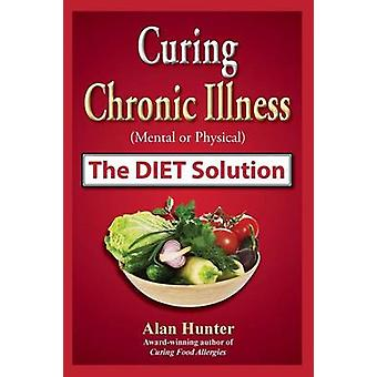 Curing Chronic Illness Mental or Physical the Diet Solution by Hunter & Alan