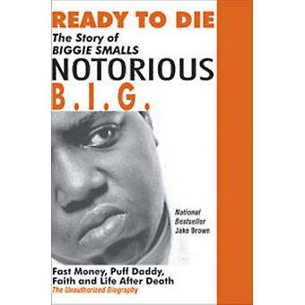 Ready to Die The Story of Biggie SmallsNotorious B.I.G. Fast Money Puff Daddy Faith and Life After Death by Brown & Jake