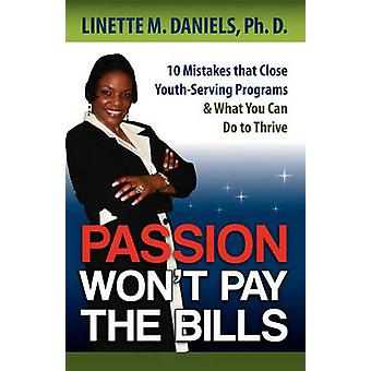 Passion Wont Pay the Bills 10 Mistakes that Close YouthServing Programs  What You Can Do to Thrive by Daniels & Linette M.