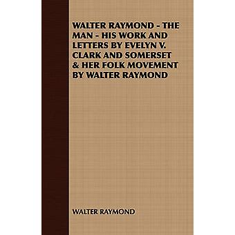 Walter Raymond  The Man  His Work and Letters by Evelyn V. Clark and Somerset  Her Folk Movement by Walter Raymond by Walter Raymond & Raymond