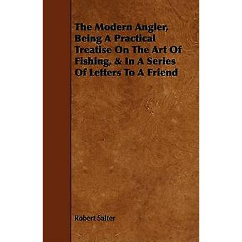 The Modern Angler Being a Practical Treatise on the Art of Fishing  in a Series of Letters to a Friend by Salter & Robert