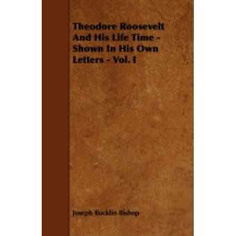 Theodore Roosevelt And His Life Time  Shown In His Own Letters  Vol. I by Bishop & Joseph Bucklin