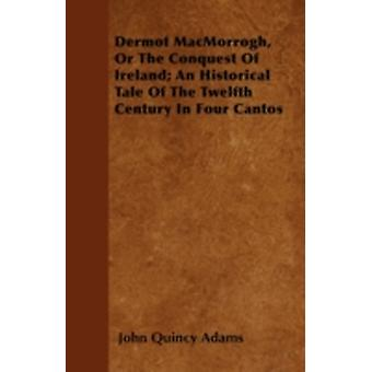 Dermot MacMorrogh Or The Conquest Of Ireland An Historical Tale Of The Twelfth Century In Four Cantos by Adams & John Quincy