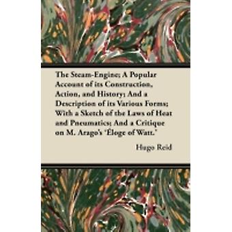 The SteamEngine A Popular Account of its Construction Action and History And a Description of its Various Forms With a Sketch of the Laws of Heat and Pneumatics And a Critique on M. Aragos by Reid & Hugo
