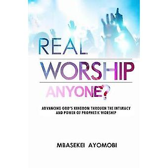 Real Worship Anyone Advancing Gods Kingdom Through the Intimacy and Power of Prophetic Worship by Ayomobi & Mbasekei