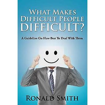 What Makes Difficult People Difficult A Guideline On How Best To Deal With Them by Smith & Ronald