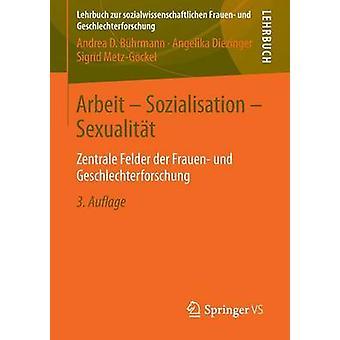 Arbeit  Sozialisation  Sexualitt  Zentrale Felder der Frauen und Geschlechterforschung by Bhrmann & Andrea D.