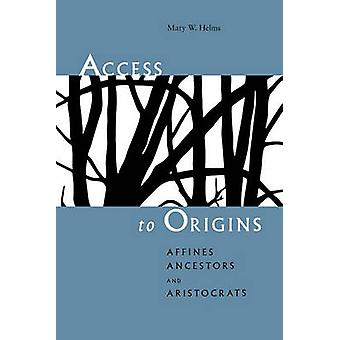 Access to Origins  Affines Ancestors and Aristocrats by Mary W Helms
