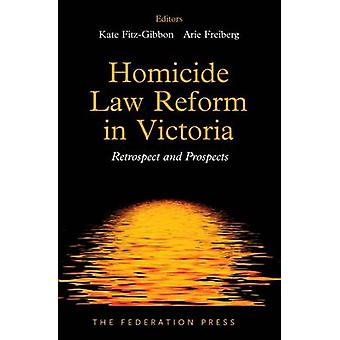 Homicide Law Reform in Victoria - Retrospect and Prospects by Kate Fit