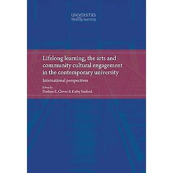 Lifelong Learning the Arts and Community Cultural Engagement in the Contemporary University  International Perspectives by Edited by Darlene Clover & Edited by Kathy Sanford